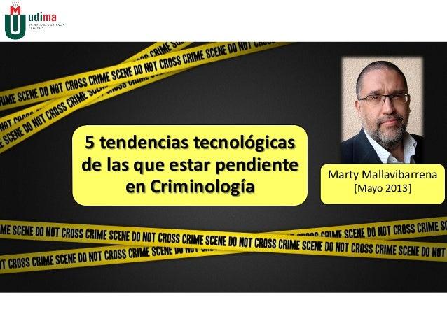 5 tendencias tecnológicasde las que estar pendienteen CriminologíaMarty Mallavibarrena[Mayo 2013]