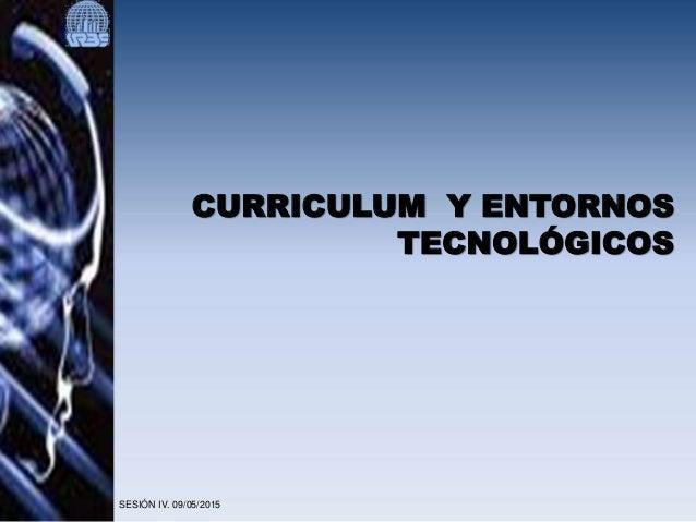 CURRICULUM Y ENTORNOS TECNOLÓGICOS SESIÓN IV. 09/05/2015
