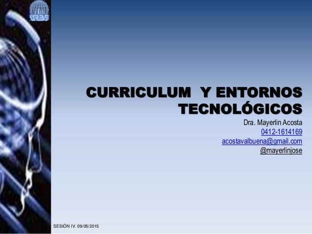 CURRICULUM Y ENTORNOS TECNOLÓGICOS Dra. Mayerlin Acosta 0412-1614169 acostavalbuena@gmail.com @mayerlinjose SESIÓN IV. 09/...