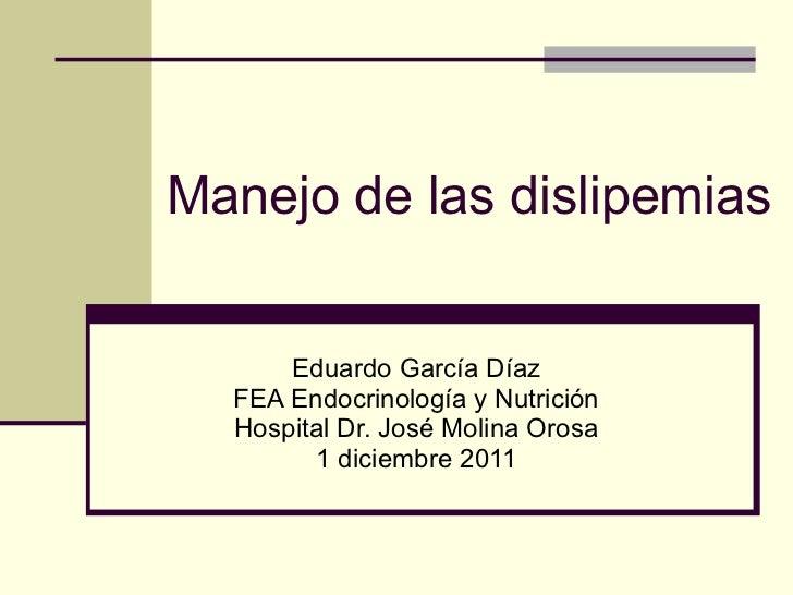 Manejo de las dislipemias Eduardo García Díaz FEA Endocrinología y Nutrición Hospital Dr. José Molina Orosa 1 diciembre 2011