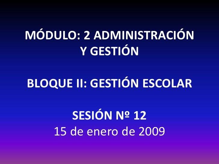 MÓDULO: 2 ADMINISTRACIÓN        Y GESTIÓN  BLOQUE II: GESTIÓN ESCOLAR         SESIÓN Nº 12     15 de enero de 2009