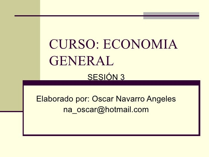 CURSO: ECONOMIA GENERAL SESIÓN 3 Elaborado por: Oscar Navarro Angeles [email_address]