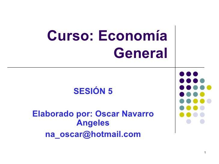 Curso: Economía General SESIÓN 5 Elaborado por: Oscar Navarro Angeles [email_address]