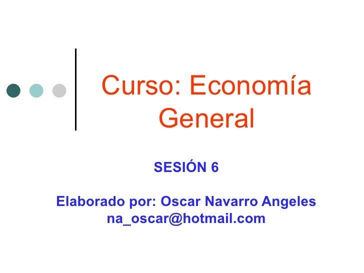 Curso: Economía General SESIÓN 6 Elaborado por: Oscar Navarro Angeles [email_address]