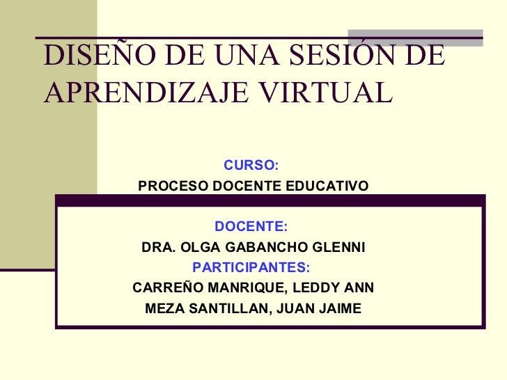 DISEÑO DE UNA SESIÓN DE APRENDIZAJE VIRTUAL CURSO:  PROCESO DOCENTE EDUCATIVO DOCENTE:   DRA. OLGA GABANCHO GLENNI PARTICI...