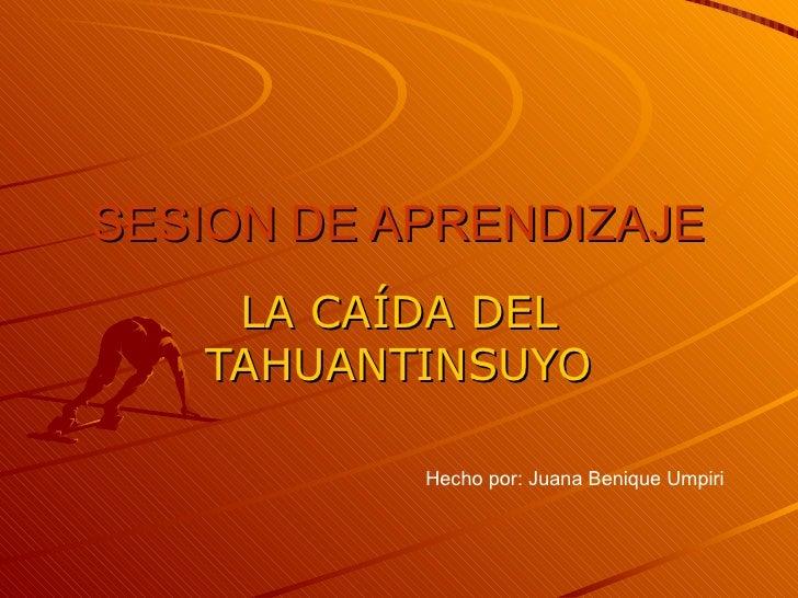 SESION DE APRENDIZAJE LA CAÍDA DEL TAHUANTINSUYO Hecho por: Juana Benique Umpiri
