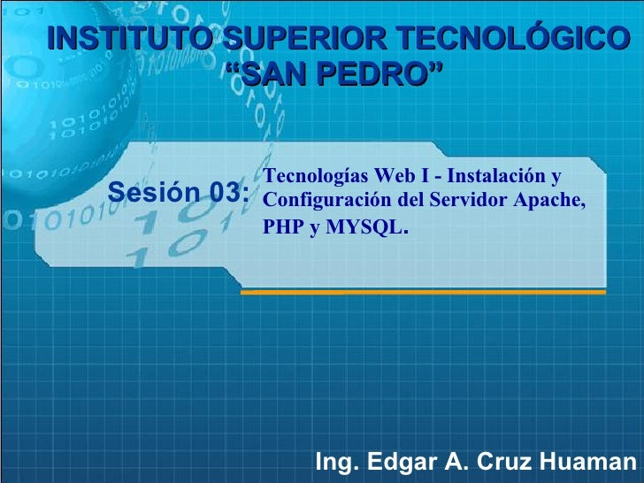 """Sesión 03: Ing. Edgar A. Cruz Huaman INSTITUTO SUPERIOR TECNOLÓGICO """"SAN PEDRO""""   Tecnologías Web I - Instalación y Config..."""