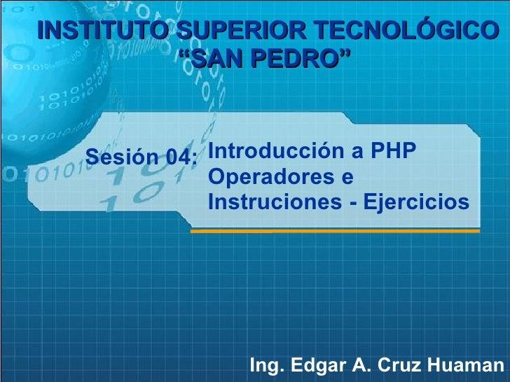 """Sesión 04: Ing. Edgar A. Cruz Huaman INSTITUTO SUPERIOR TECNOLÓGICO """"SAN PEDRO""""   Introducción a PHP Operadores e Instruci..."""