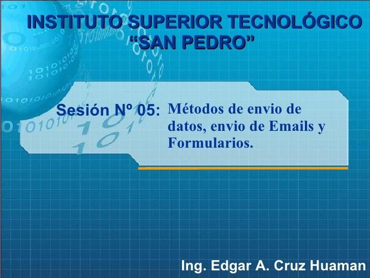 """Sesión Nº 05: Ing. Edgar A. Cruz Huaman INSTITUTO SUPERIOR TECNOLÓGICO """"SAN PEDRO""""   Métodos de envio de datos, envio de E..."""