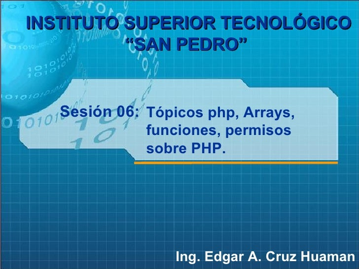 """Sesión 06: Ing. Edgar A. Cruz Huaman INSTITUTO SUPERIOR TECNOLÓGICO """"SAN PEDRO""""   Tópicos php, Arrays, funciones, permisos..."""