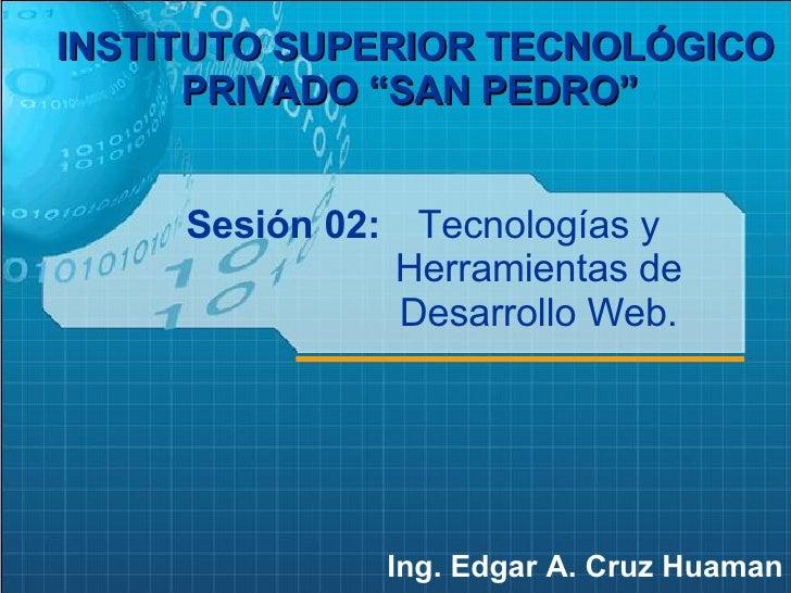 """Sesión 02: Ing. Edgar A. Cruz Huaman INSTITUTO SUPERIOR TECNOLÓGICO PRIVADO """"SAN PEDRO""""   Tecnologías y Herramientas de De..."""