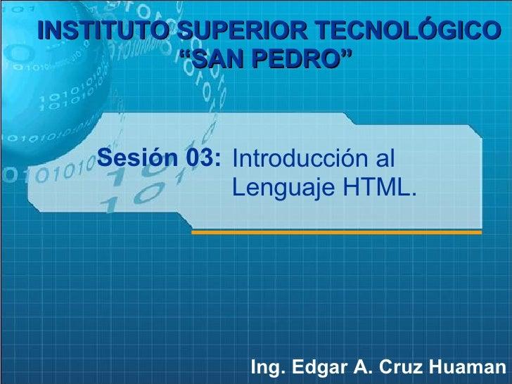 "Sesión 03: Ing. Edgar A. Cruz Huaman INSTITUTO SUPERIOR TECNOLÓGICO ""SAN PEDRO""   Introducción al Lenguaje HTML."