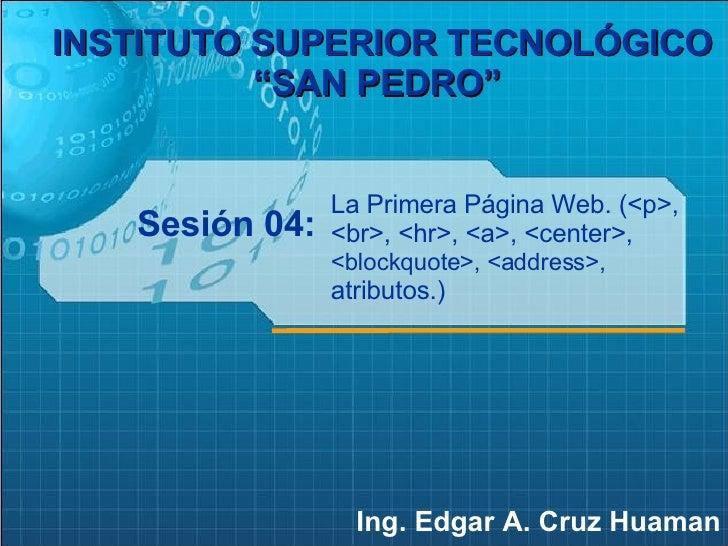 """Sesión 04: Ing. Edgar A. Cruz Huaman INSTITUTO SUPERIOR TECNOLÓGICO """"SAN PEDRO""""   La Primera Página Web. (<p>, <br>, <hr>,..."""