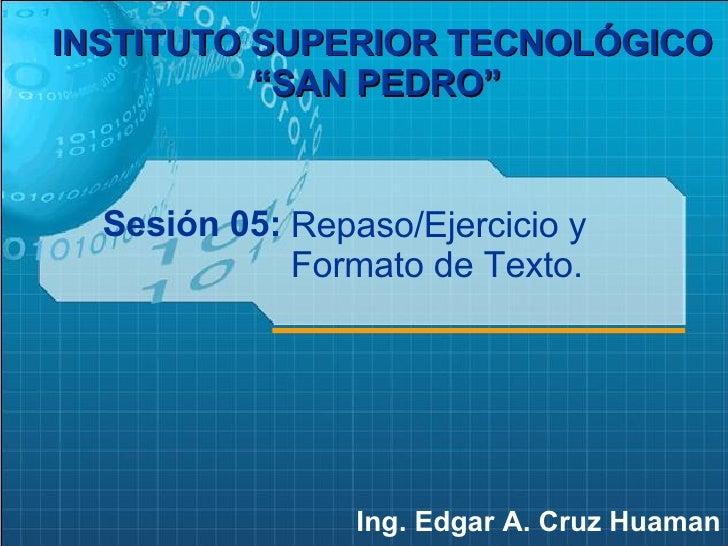 """Sesión 05: Ing. Edgar A. Cruz Huaman INSTITUTO SUPERIOR TECNOLÓGICO """"SAN PEDRO""""   Repaso/Ejercicio y Formato de Texto."""