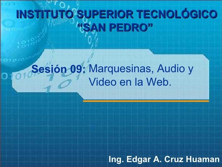 """Sesión 09: Ing. Edgar A. Cruz Huaman INSTITUTO SUPERIOR TECNOLÓGICO """"SAN PEDRO""""   Marquesinas, Audio y Video en la Web."""
