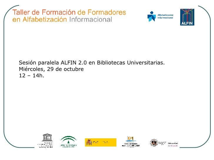 Sesión paralela ALFIN 2.0 en Bibliotecas Universitarias. Miércoles, 29 de octubre 12 – 14h.
