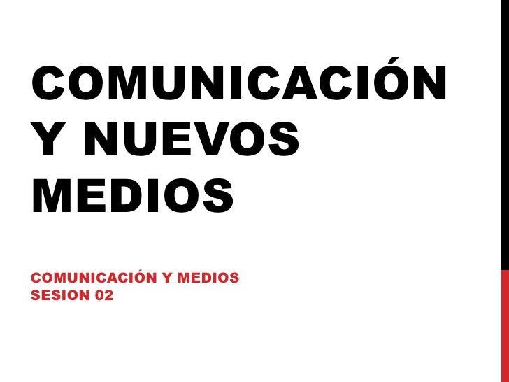 COMUNICACIÓN Y NUEVOS MEDIOS<br />COMUNICACIÓN Y MEDIOS<br />SESION 02<br />