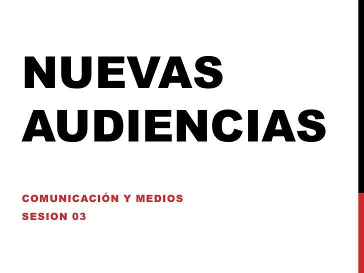 Nuevas audiencias<br />Comunicación y medios<br />sesion 03<br />