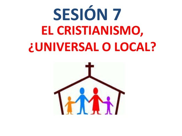 EL CRISTIANISMO, ¿UNIVERSAL O LOCAL? SESIÓN 7