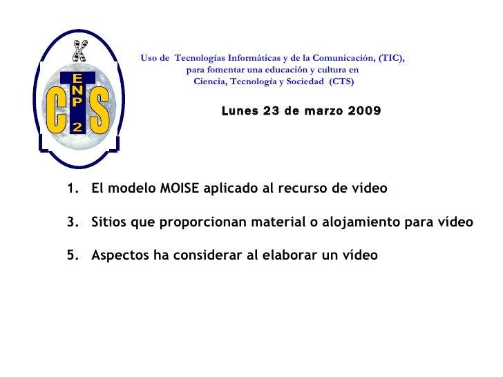 Lunes 23 de marzo 2009 <ul><li>El modelo MOISE aplicado al recurso de vídeo </li></ul><ul><li>Sitios que proporcionan mate...