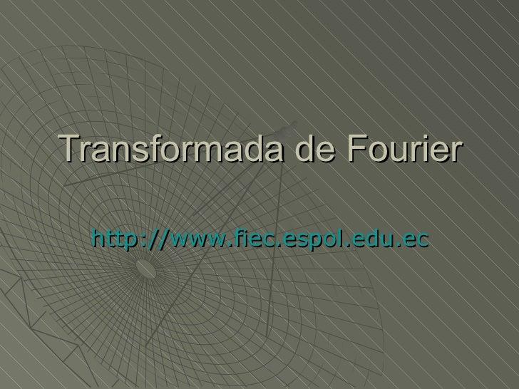 Transformada de Fourier http://www.fiec.espol.edu.ec