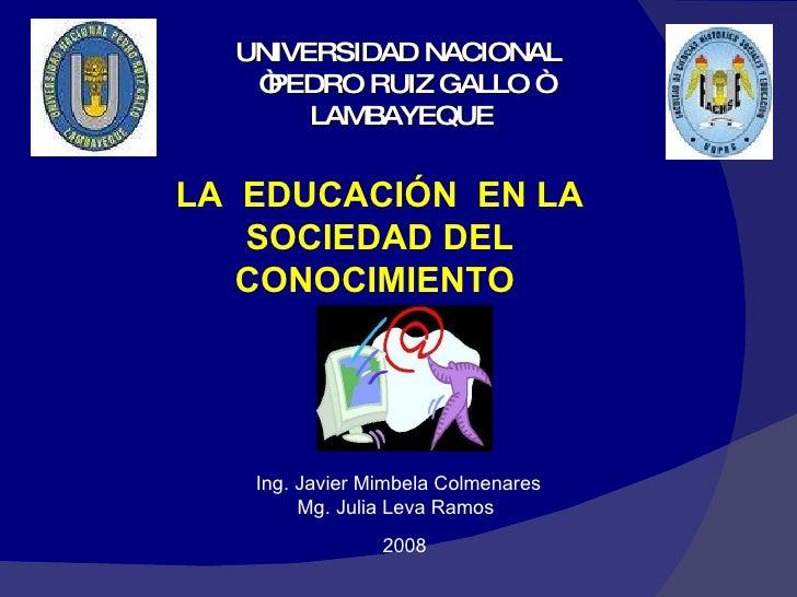 """UNIVERSIDAD NACIONAL  """"PEDRO RUIZ GALLO """" LAMBAYEQUE LA  EDUCACIÓN  EN LA SOCIEDAD DEL CONOCIMIENTO  Ing. Javier Mimbela C..."""