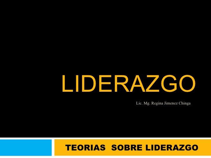 LIDERAZGO TEORIAS  SOBRE LIDERAZGO Lic. Mg. Regina Jimenez Chinga