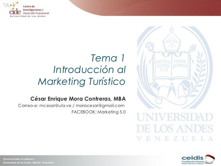 Tema 1 Introducción al Marketing Turístico César Enrique Mora Contreras, MBA Correo-e: mcesar@ula.ve / moracesar@gmail.com...