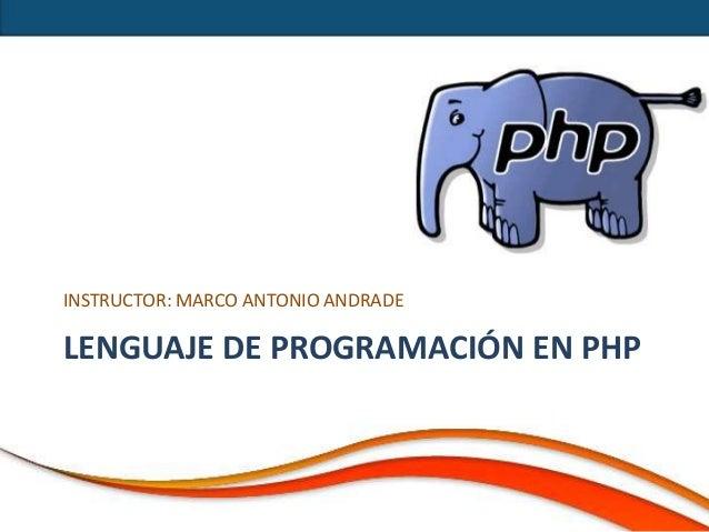 INSTRUCTOR: MARCO ANTONIO ANDRADELENGUAJE DE PROGRAMACIÓN EN PHP