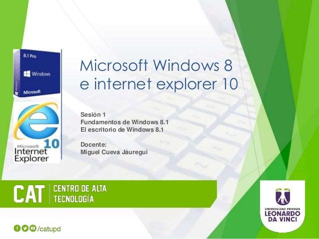Microsoft Windows 8 e internet explorer 10 Sesión 1 Fundamentos de Windows 8.1 El escritorio de Windows 8.1 Docente: Migue...