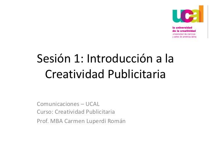 Sesión 1: Introducción a la Creatividad Publicitaria<br />Comunicaciones – UCALCurso: Creatividad Publicitaria<br />Prof. ...