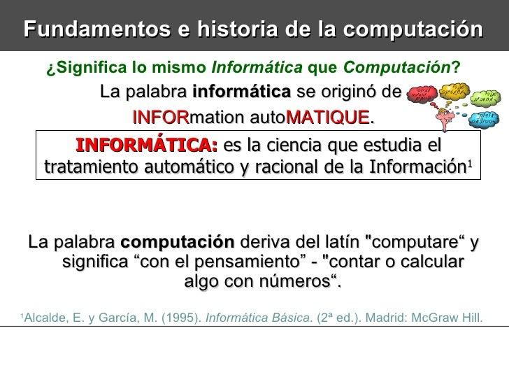 Fundamentos e historia de la computación ¿Significa lo mismo  Informática  que  Computación ? La palabra  informática  se ...