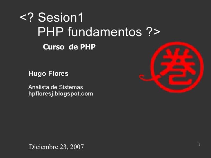 <? Sesion1    PHP fundamentos ?> Hugo Flores Analista de Sistemas hpfloresj.blogspot.com Curso  de PHP Diciembre 23, 2007