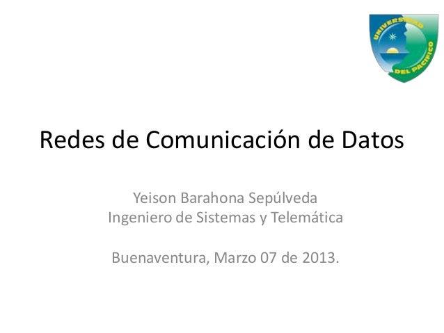Redes de Comunicación de Datos         Yeison Barahona Sepúlveda     Ingeniero de Sistemas y Telemática     Buenaventura, ...