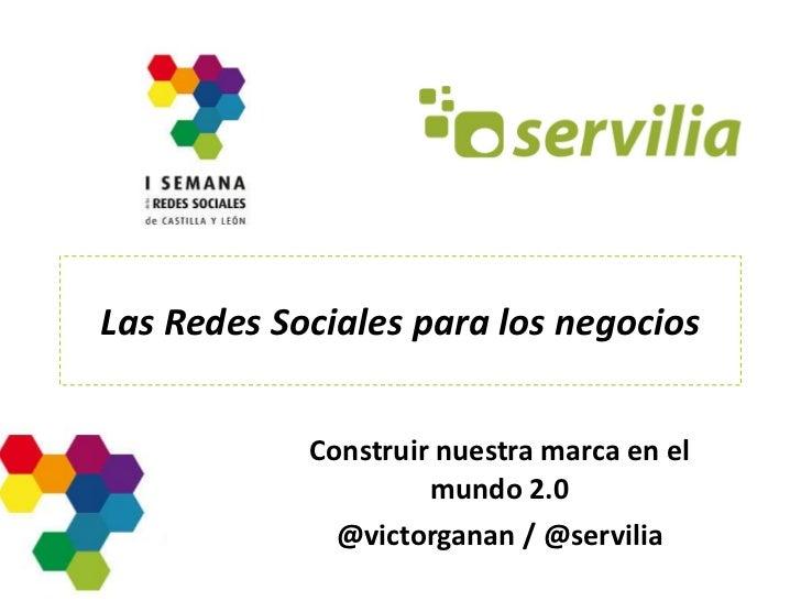 Las Redes Sociales para los negocios Construir nuestra marca en el mundo 2.0 @victorganan / @servilia