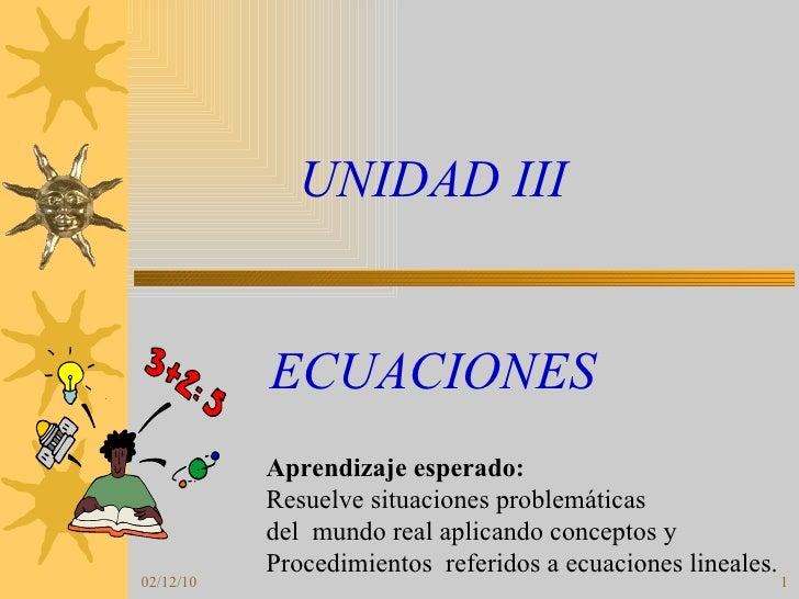 UNIDAD III ECUACIONES Aprendizaje esperado: Resuelve situaciones problemáticas  del  mundo real aplicando conceptos y  Pro...
