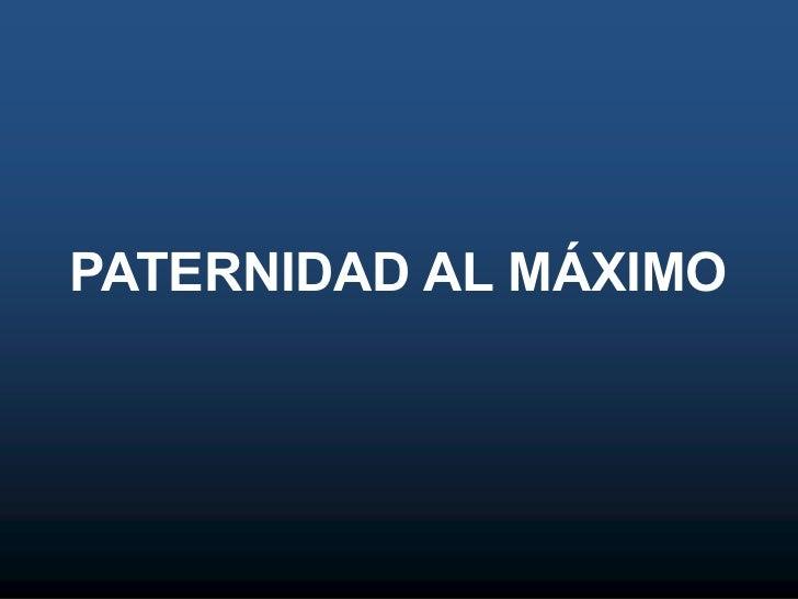 PATERNIDAD AL MÁXIMO
