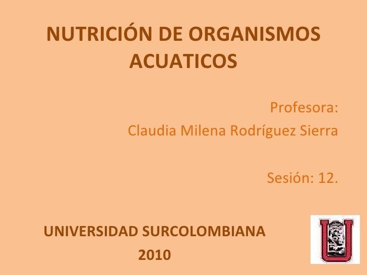NUTRICIÓN DE ORGANISMOS ACUATICOS Profesora: Claudia Milena Rodríguez Sierra Sesión: 12. UNIVERSIDAD SURCOLOMBIANA 2010