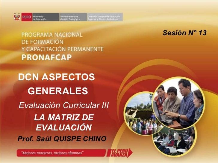 Prof. Saúl QUISPE CHINO DCN ASPECTOS  GENERALES Evaluación Curricular III LA MATRIZ DE EVALUACIÓN Sesión N° 13