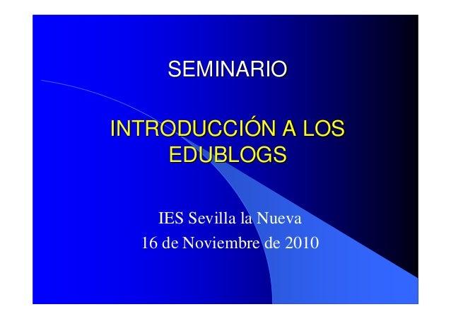 INTRODUCCIINTRODUCCIÓÓN A LOSN A LOS EDUBLOGSEDUBLOGS IES Sevilla la Nueva 16 de Noviembre de 2010 SEMINARIOSEMINARIO