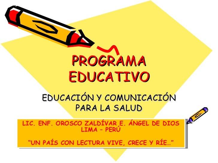 """PROGRAMA EDUCATIVO EDUCACIÓN Y COMUNICACIÓN PARA LA SALUD LIC. ENF. OROSCO ZALDÍVAR E. ÁNGEL DE DIOS LIMA – PERÚ """" UN PAÍS..."""