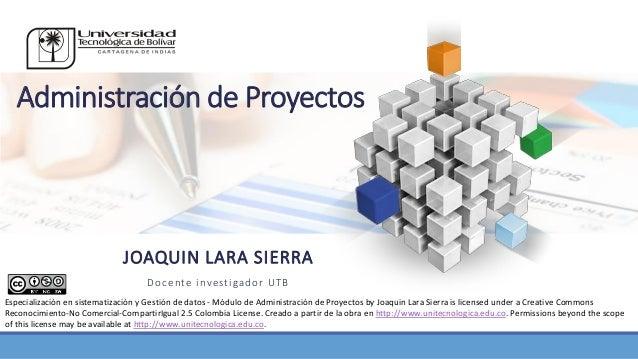 Administración de Proyectos JOAQUIN LARA SIERRA Docente investigador UTB Especialización en sistematización y Gestión de d...