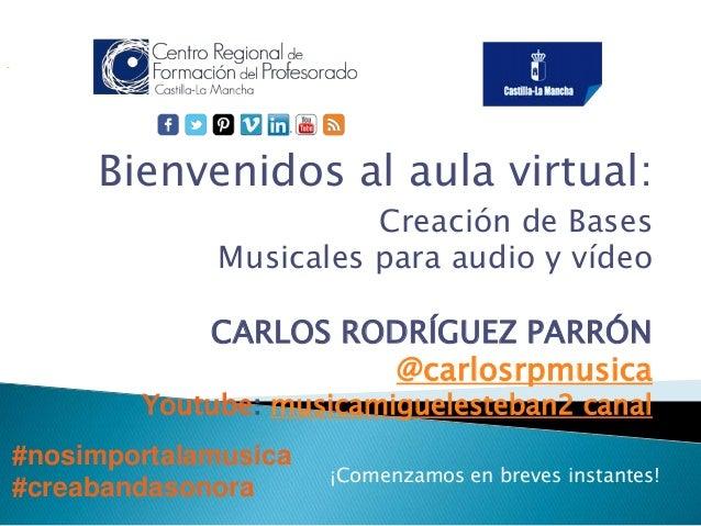 Bienvenidos al aula virtual:  Creación de Bases  Musicales para audio y vídeo  CARLOS RODRÍGUEZ PARRÓN  @carlosrpmusica  Y...