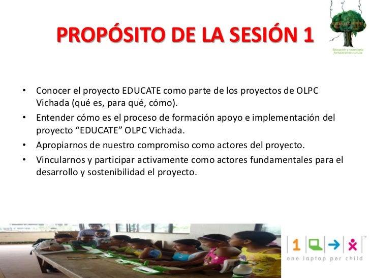 PROPÓSITO DE LA SESIÓN 1<br />Conocer el proyecto EDUCATE como parte de los proyectos de OLPC Vichada (qué es, para qué, c...