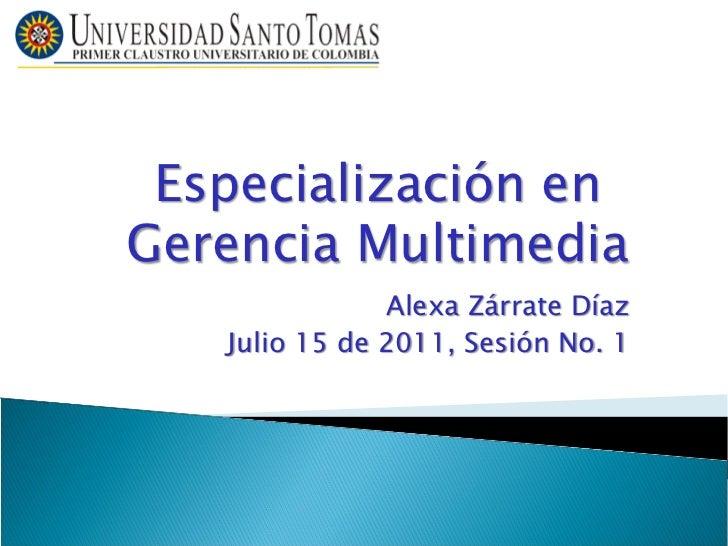 Especialización enGerencia Multimedia               Alexa Zárrate Díaz   Julio 15 de 2011, Sesión No. 1