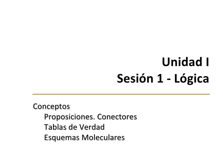 Unidad I Sesión 1 -  Lógica <ul><li>Conceptos </li></ul><ul><ul><li>Proposiciones. Conectores </li></ul></ul><ul><ul><li>T...