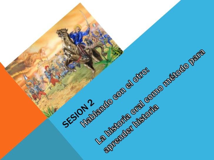 Sesion 2 Hablando con el otro: La historia oral como método para aprender historia<br />