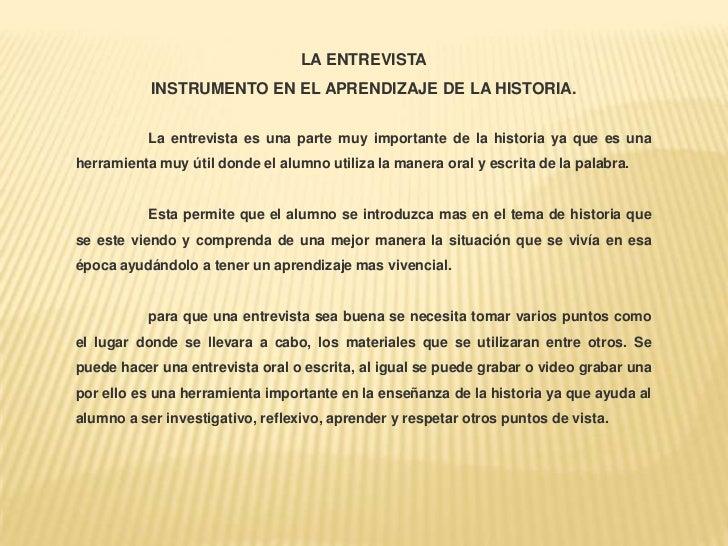 LA ENTREVISTAINSTRUMENTO EN EL APRENDIZAJE DE LA HISTORIA.<br />La entrevista es una parte muy importante de la historia ...