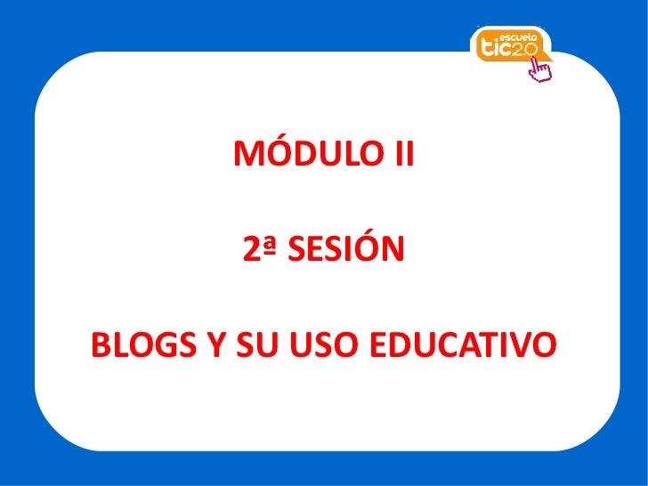 MÓDULO II 2ª SESIÓN BLOGS Y SU USO EDUCATIVO