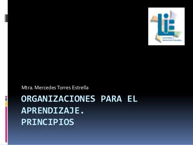 Mtra. Mercedes Torres Estrella  ORGANIZACIONES PARA EL APRENDIZAJE. PRINCIPIOS